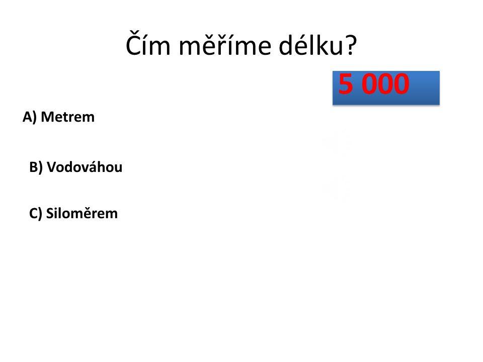 Čím měříme délku? A) Metrem B) Vodováhou C) Siloměrem 5 000