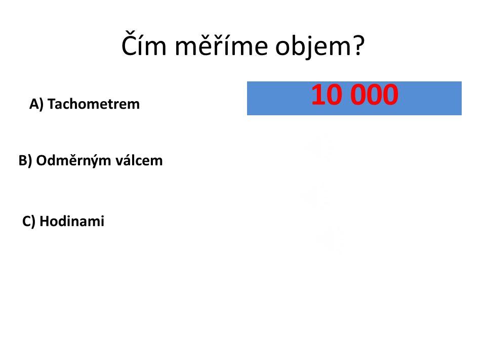 Čím měříme objem? A) Tachometrem B) Odměrným válcem 10 000 C) Hodinami