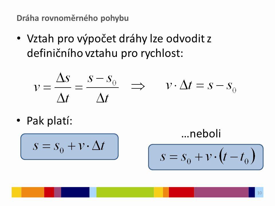 Dráha rovnoměrného pohybu Vztah pro výpočet dráhy lze odvodit z definičního vztahu pro rychlost: 10 Pak platí: …neboli