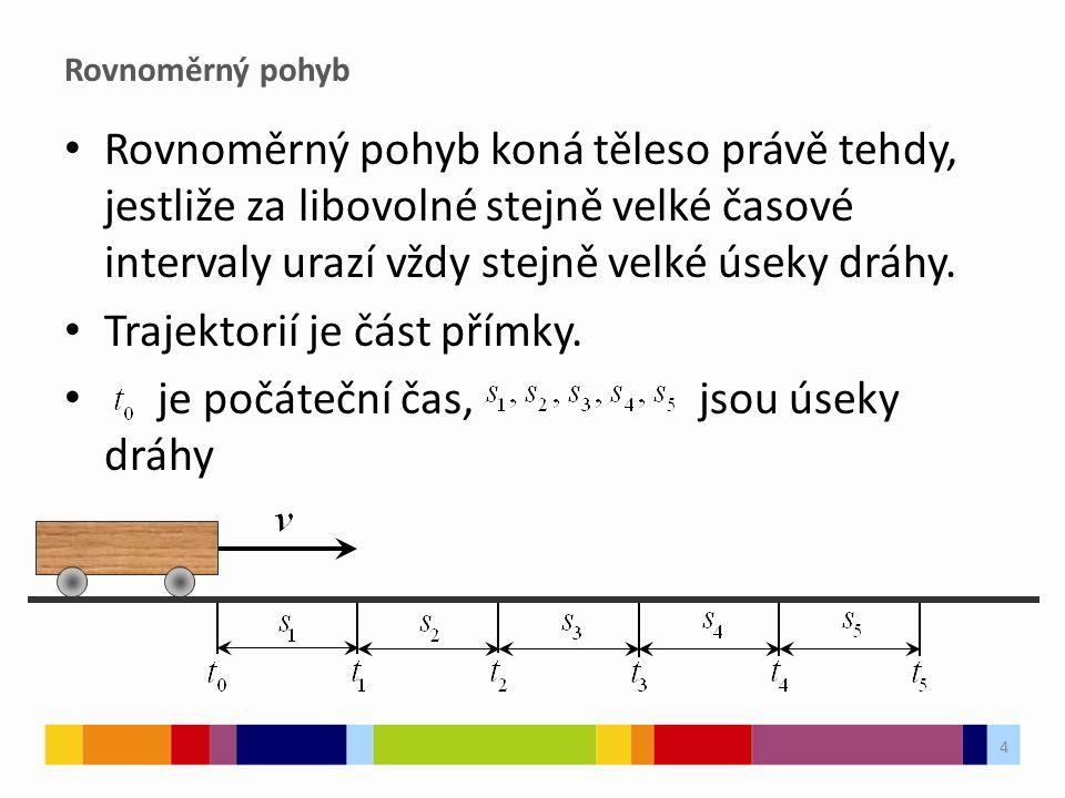 Rovnoměrný pohyb Rovnoměrný pohyb koná těleso právě tehdy, jestliže za libovolné stejně velké časové intervaly urazí vždy stejně velké úseky dráhy.