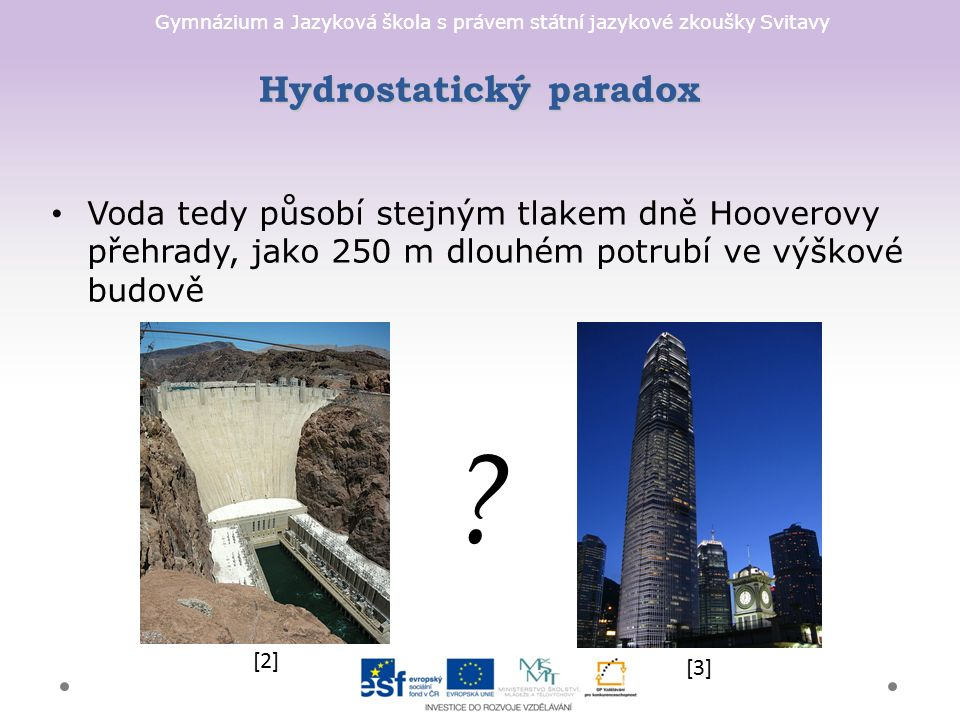 Gymnázium a Jazyková škola s právem státní jazykové zkoušky Svitavy Hydrostatický paradox Voda tedy působí stejným tlakem dně Hooverovy přehrady, jako 250 m dlouhém potrubí ve výškové budově [2] [3]