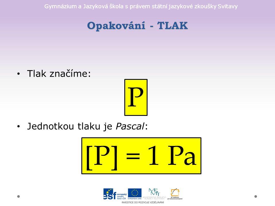 Gymnázium a Jazyková škola s právem státní jazykové zkoušky Svitavy Opakování - TLAK Tlak značíme: Jednotkou tlaku je Pascal: P [P] = 1 Pa