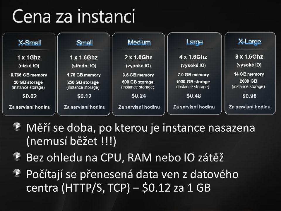 $0.12 $0.24 $0.48 $0.96 1 x 1.6Ghz 2 x 1.6Ghz 4 x 1.6Ghz 8 x 1.6Ghz 1.75 GB memory 3.5 GB memory 7.0 GB memory 14 GB memory 250 GB storage (instance storage) 500 GB storage (instance storage) 1000 GB storage (instance storage) 2000 GB (instance storage ) Cena za instanci Měří se doba, po kterou je instance nasazena (nemusí běžet !!!) Bez ohledu na CPU, RAM nebo IO zátěž Počítají se přenesená data ven z datového centra (HTTP/S, TCP) – $0.12 za 1 GB $0.02 1 x 1Ghz 0.765 GB memory 20 GB storage (instance storage)
