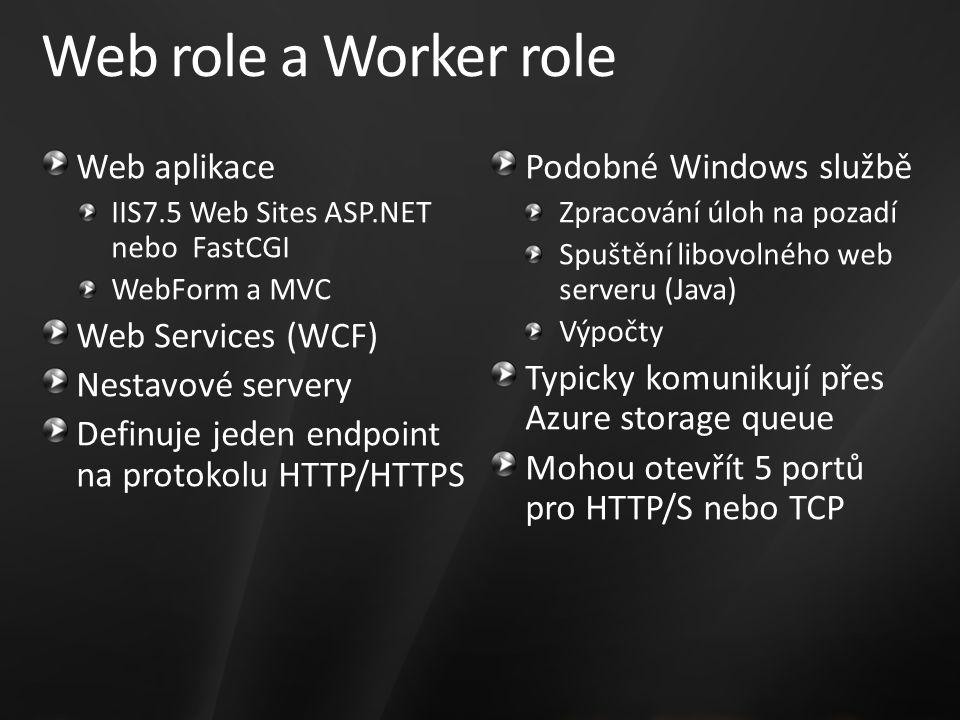 Web role a Worker role Web aplikace IIS7.5 Web Sites ASP.NET nebo FastCGI WebForm a MVC Web Services (WCF) Nestavové servery Definuje jeden endpoint na protokolu HTTP/HTTPS Podobné Windows službě Zpracování úloh na pozadí Spuštění libovolného web serveru (Java) Výpočty Typicky komunikují přes Azure storage queue Mohou otevřít 5 portů pro HTTP/S nebo TCP