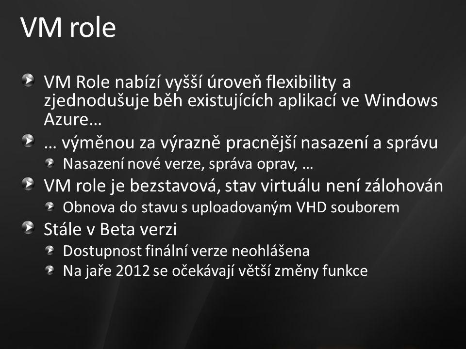 VM role VM Role nabízí vyšší úroveň flexibility a zjednodušuje běh existujících aplikací ve Windows Azure… … výměnou za výrazně pracnější nasazení a správu Nasazení nové verze, správa oprav, … VM role je bezstavová, stav virtuálu není zálohován Obnova do stavu s uploadovaným VHD souborem Stále v Beta verzi Dostupnost finální verze neohlášena Na jaře 2012 se očekávají větší změny funkce