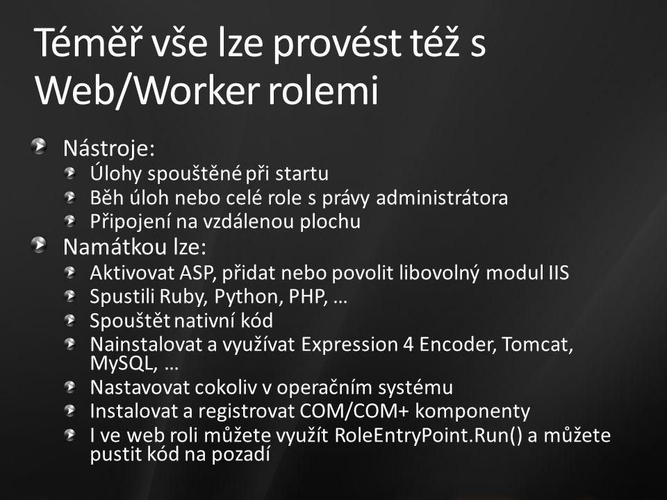 Téměř vše lze provést též s Web/Worker rolemi Nástroje: Úlohy spouštěné při startu Běh úloh nebo celé role s právy administrátora Připojení na vzdálenou plochu Namátkou lze: Aktivovat ASP, přidat nebo povolit libovolný modul IIS Spustili Ruby, Python, PHP, … Spouštět nativní kód Nainstalovat a využívat Expression 4 Encoder, Tomcat, MySQL, … Nastavovat cokoliv v operačním systému Instalovat a registrovat COM/COM+ komponenty I ve web roli můžete využít RoleEntryPoint.Run() a můžete pustit kód na pozadí