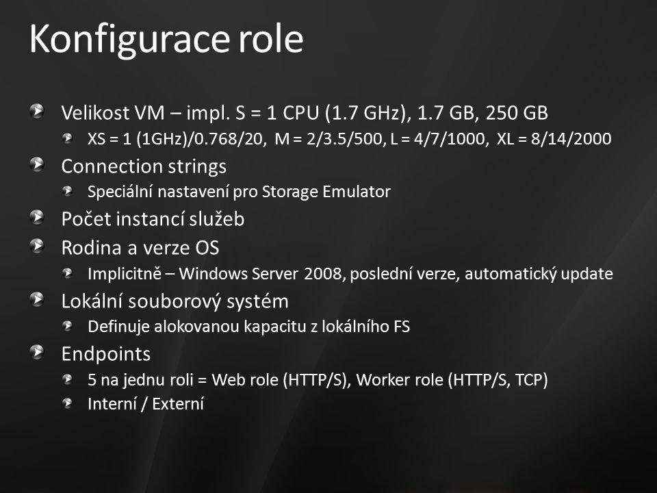 Konfigurace role Velikost VM – impl. S = 1 CPU (1.7 GHz), 1.7 GB, 250 GB XS = 1 (1GHz)/0.768/20, M = 2/3.5/500, L = 4/7/1000, XL = 8/14/2000 Connectio