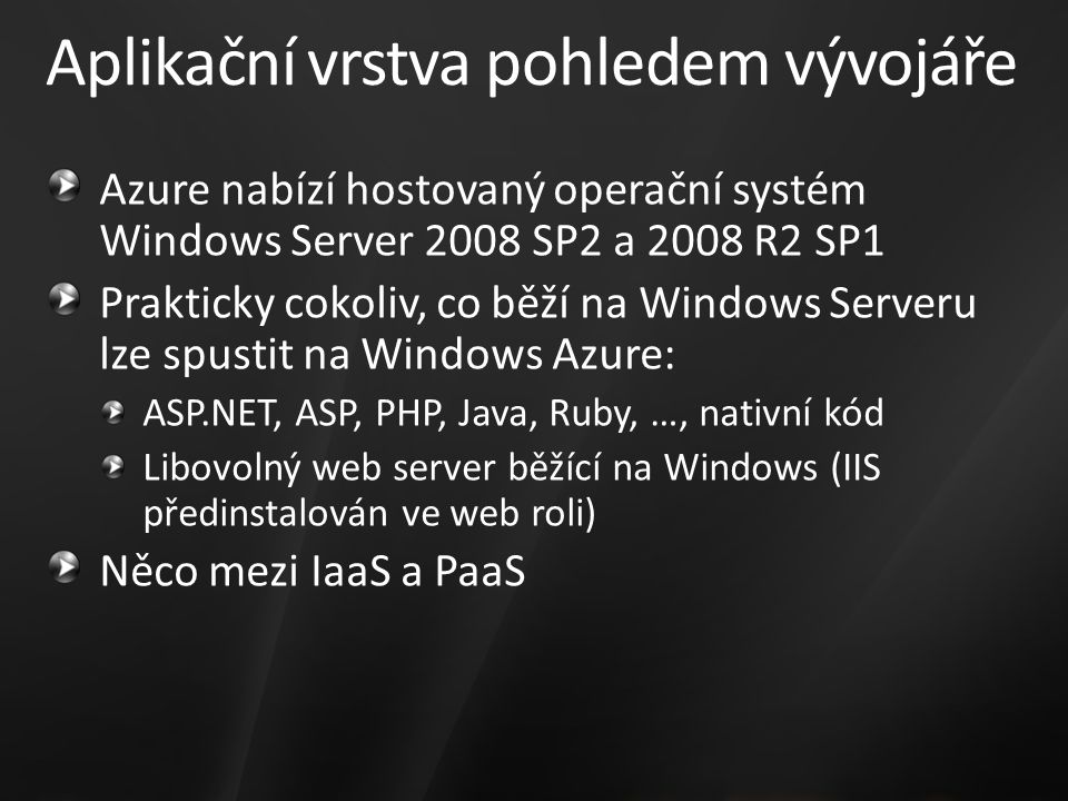 Aplikační vrstva pohledem vývojáře Azure nabízí hostovaný operační systém Windows Server 2008 SP2 a 2008 R2 SP1 Prakticky cokoliv, co běží na Windows Serveru lze spustit na Windows Azure: ASP.NET, ASP, PHP, Java, Ruby, …, nativní kód Libovolný web server běžící na Windows (IIS předinstalován ve web roli) Něco mezi IaaS a PaaS