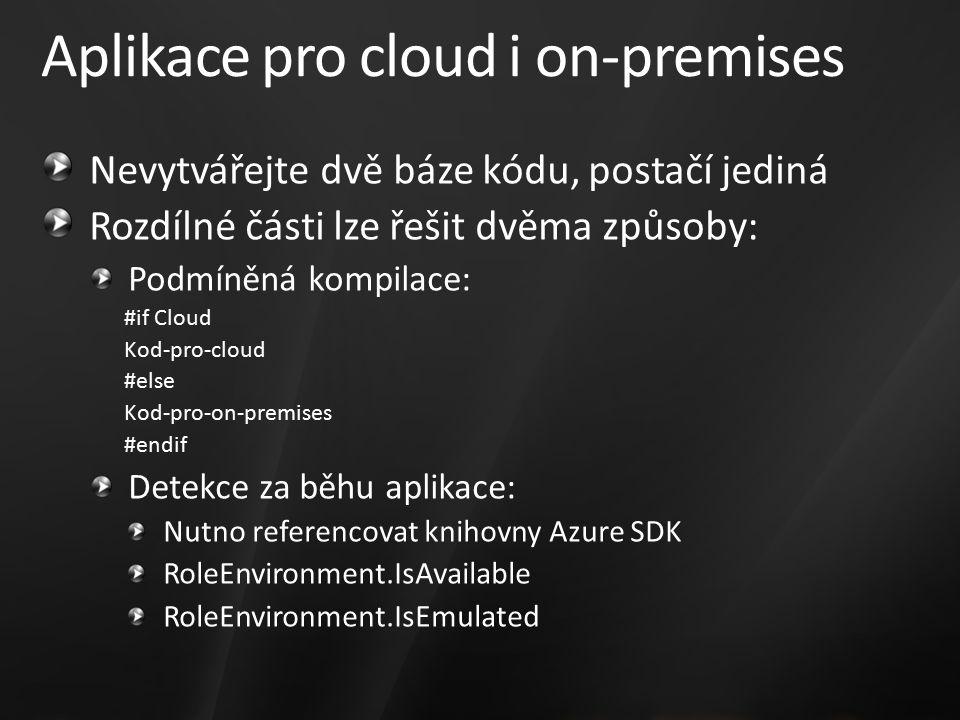 Aplikace pro cloud i on-premises Nevytvářejte dvě báze kódu, postačí jediná Rozdílné části lze řešit dvěma způsoby: Podmíněná kompilace: #if Cloud Kod-pro-cloud #else Kod-pro-on-premises #endif Detekce za běhu aplikace: Nutno referencovat knihovny Azure SDK RoleEnvironment.IsAvailable RoleEnvironment.IsEmulated