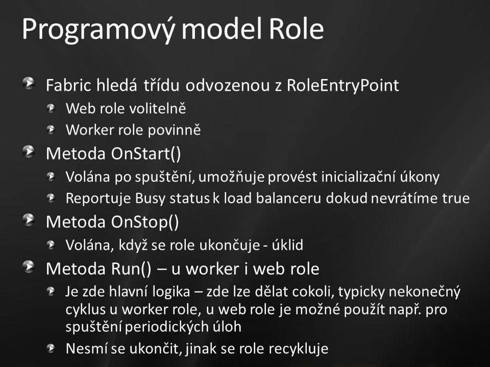 Programový model Role Fabric hledá třídu odvozenou z RoleEntryPoint Web role volitelně Worker role povinně Metoda OnStart() Volána po spuštění, umožňuje provést inicializační úkony Reportuje Busy status k load balanceru dokud nevrátíme true Metoda OnStop() Volána, když se role ukončuje - úklid Metoda Run() – u worker i web role Je zde hlavní logika – zde lze dělat cokoli, typicky nekonečný cyklus u worker role, u web role je možné použít např.