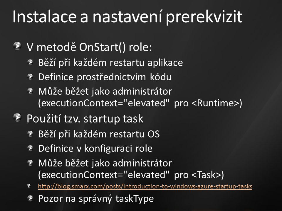 Instalace a nastavení prerekvizit V metodě OnStart() role: Běží při každém restartu aplikace Definice prostřednictvím kódu Může běžet jako administrátor (executionContext= elevated pro ) Použití tzv.