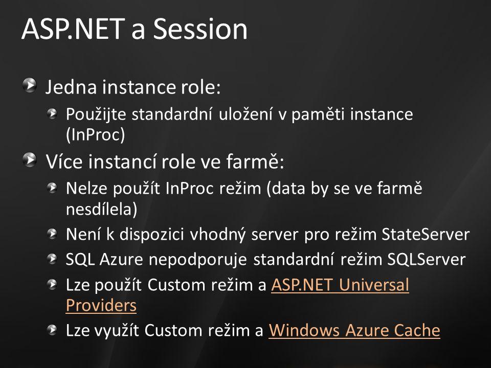 ASP.NET a Session Jedna instance role: Použijte standardní uložení v paměti instance (InProc) Více instancí role ve farmě: Nelze použít InProc režim (data by se ve farmě nesdílela) Není k dispozici vhodný server pro režim StateServer SQL Azure nepodporuje standardní režim SQLServer Lze použít Custom režim a ASP.NET Universal ProvidersASP.NET Universal Providers Lze využít Custom režim a Windows Azure CacheWindows Azure Cache
