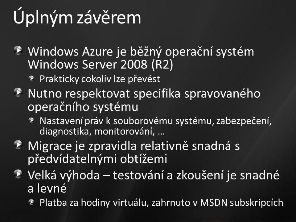 Úplným závěrem Windows Azure je běžný operační systém Windows Server 2008 (R2) Prakticky cokoliv lze převést Nutno respektovat specifika spravovaného operačního systému Nastavení práv k souborovému systému, zabezpečení, diagnostika, monitorování, … Migrace je zpravidla relativně snadná s předvídatelnými obtížemi Velká výhoda – testování a zkoušení je snadné a levné Platba za hodiny virtuálu, zahrnuto v MSDN subskripcích