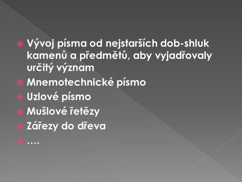  Vývoj písma od nejstarších dob-shluk kamenů a předmětů, aby vyjadřovaly určitý význam  Mnemotechnické písmo  Uzlové písmo  Mušlové řetězy  Zářezy do dřeva  ….