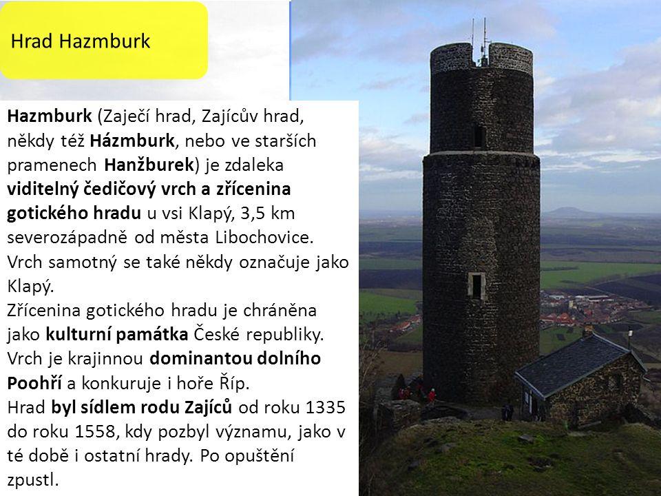 Hrad Hazmburk Hazmburk (Zaječí hrad, Zajícův hrad, někdy též Házmburk, nebo ve starších pramenech Hanžburek) je zdaleka viditelný čedičový vrch a zřícenina gotického hradu u vsi Klapý, 3,5 km severozápadně od města Libochovice.
