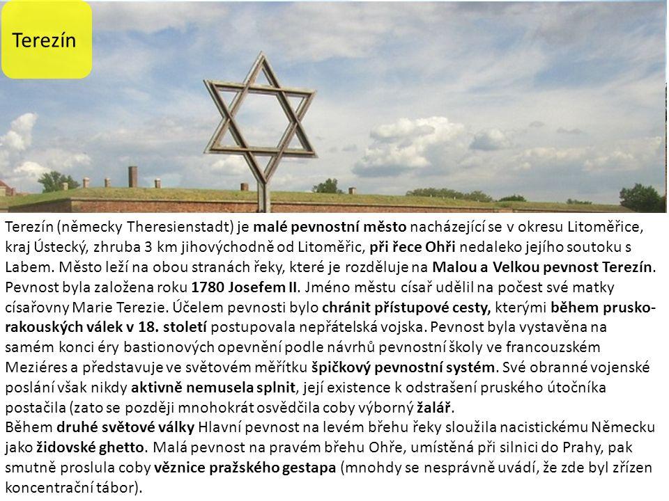 Terezín Terezín (německy Theresienstadt) je malé pevnostní město nacházející se v okresu Litoměřice, kraj Ústecký, zhruba 3 km jihovýchodně od Litoměřic, při řece Ohři nedaleko jejího soutoku s Labem.