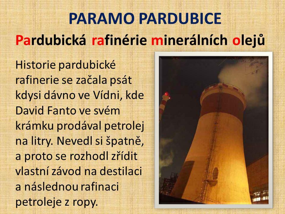 PARAMO PARDUBICE Pardubická rafinérie minerálních olejů Historie pardubické rafinerie se začala psát kdysi dávno ve Vídni, kde David Fanto ve svém krámku prodával petrolej na litry.