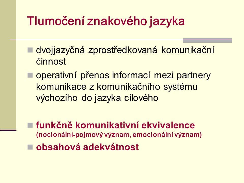 Tlumočení znakového jazyka dvojjazyčná zprostředkovaná komunikační činnost operativní přenos informací mezi partnery komunikace z komunikačního systému výchozího do jazyka cílového funkčně komunikativní ekvivalence (nocionální-pojmový význam, emocionální význam) obsahová adekvátnost