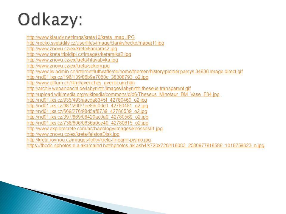 http://www.klaudy.net/imgs/kreta10/kreta_map.JPG http://recko.svetadily.cz/userfiles/image/clanky/recko/mapa(1).jpg http://www.znovu.cz/ex/kreta/kamaras2.jpg http://www.kreta.tripidipi.cz/images/keramika2.jpg http://www.znovu.cz/ex/kreta/hlavabyka.jpg http://www.znovu.cz/ex/kreta/sekery.jpg http://www.lw.admin.ch/internet/luftwaffe/de/home/themen/history/pionier.parsys.34836.Image.direct.gif http://nd01.jxs.cz/196/139/86b9e7050c_38308793_o2.jpg http://www.dillum.ch/html/avenches_aventicum.htm http://archiv.webandacht.de/labyrinth/images/labyrinth-theseus-transparent.gif http://upload.wikimedia.org/wikipedia/commons/d/d6/Theseus_Minotaur_BM_Vase_E84.jpg http://nd01.jxs.cz/935/493/aacda8345f_42780460_o2.jpg http://nd01.jxs.cz/987/269/7ee89c0dc0_42780481_o2.jpg http://nd01.jxs.cz/669/276/98d5af8739_42780539_o2.jpg http://nd01.jxs.cz/397/869/08429ac0a9_42780569_o2.jpg http://nd01.jxs.cz/738/606/0636a0ce40_42780615_o2.jpg http://www.explorecrete.com/archaeology/images/knossos01.jpg http://www.znovu.cz/ex/kreta/faistosDisk.jpg http://kreta.rovnou.cz/images/fotky/kreta-linearni-pismo.jpg https://fbcdn-sphotos-e-a.akamaihd.net/hphotos-ak-ash4/s720x720/418083_2580977818588_1019759623_n.jpg ¨