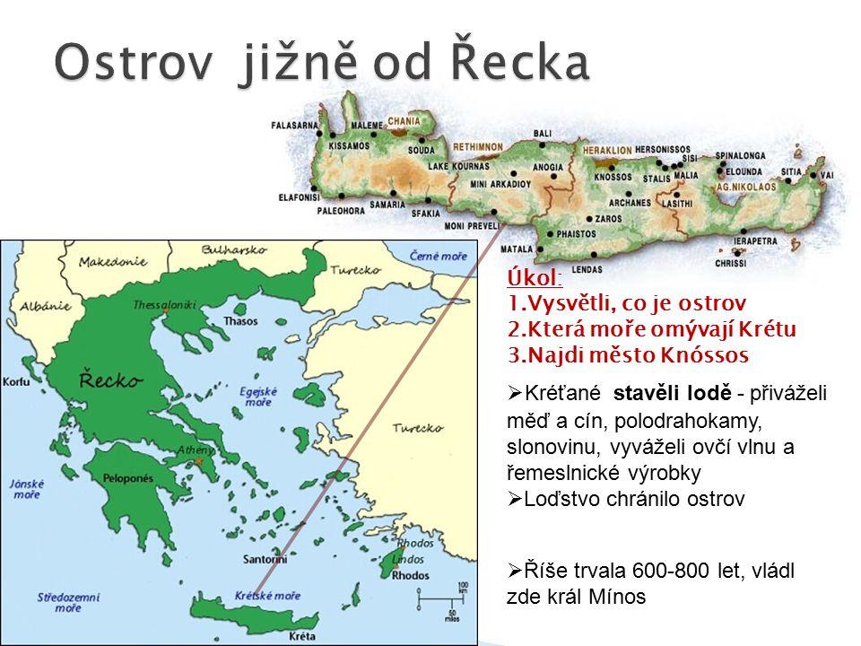 Úkol: 1.Vysvětli, co je ostrov 2.Která moře omývají Krétu 3.Najdi město Knóssos  Kréťané stavěli lodě - přiváželi měď a cín, polodrahokamy, slonovinu, vyváželi ovčí vlnu a řemeslnické výrobky  Loďstvo chránilo ostrov  Říše trvala 600-800 let, vládl zde král Mínos