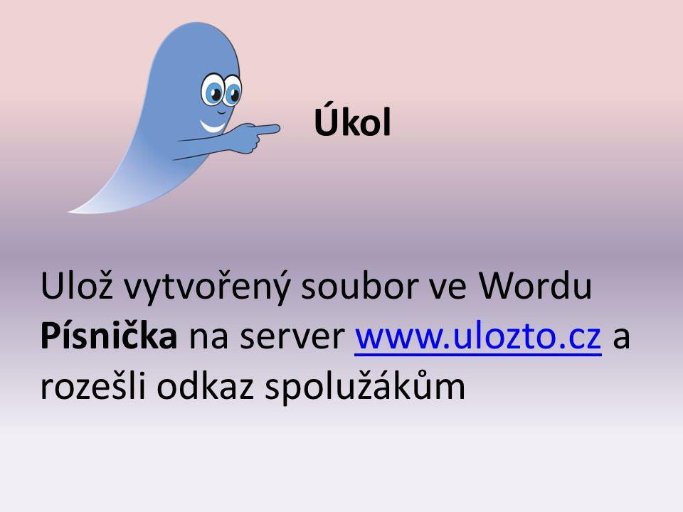 Úkol Ulož vytvořený soubor ve Wordu Písnička na server www.ulozto.cz a rozešli odkaz spolužákůmwww.ulozto.cz