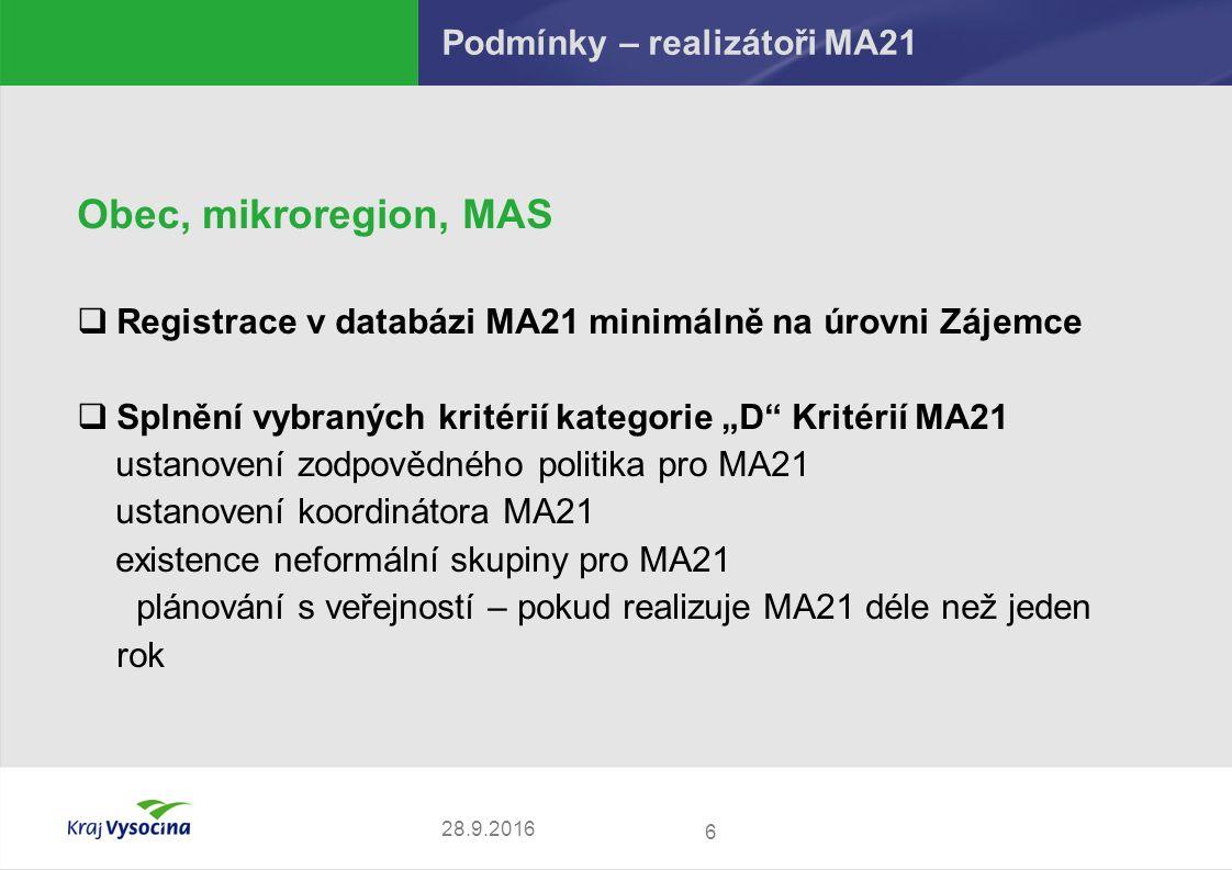 """Podmínky – realizátoři MA21 Obec, mikroregion, MAS  Registrace v databázi MA21 minimálně na úrovni Zájemce  Splnění vybraných kritérií kategorie """"D Kritérií MA21 ustanovení zodpovědného politika pro MA21 ustanovení koordinátora MA21 existence neformální skupiny pro MA21 plánování s veřejností – pokud realizuje MA21 déle než jeden rok 6 28.9.2016"""