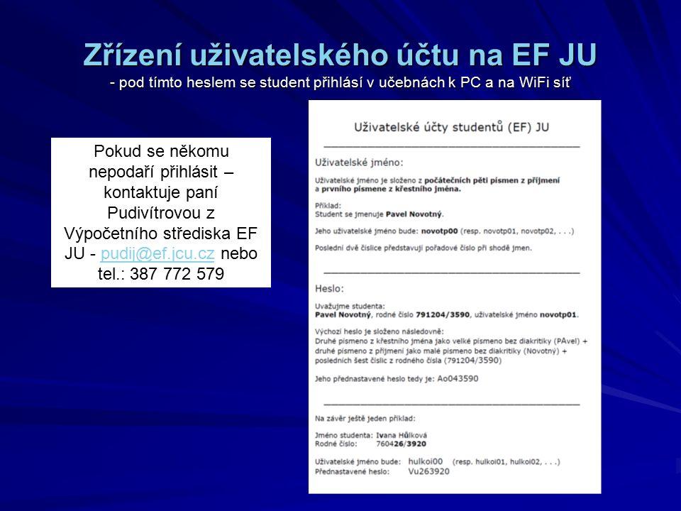 Zřízení uživatelského účtu na EF JU - pod tímto heslem se student přihlásí v učebnách k PC a na WiFi síť Pokud se někomu nepodaří přihlásit – kontaktuje paní Pudivítrovou z Výpočetního střediska EF JU - pudij@ef.jcu.cz nebo tel.: 387 772 579pudij@ef.jcu.cz