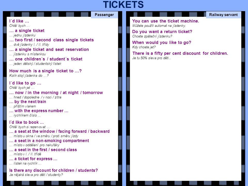I´d like … Chtěl bych … … a single ticket … jednu jízdenku … two first / second class single tickets … dvě jízdenky I.