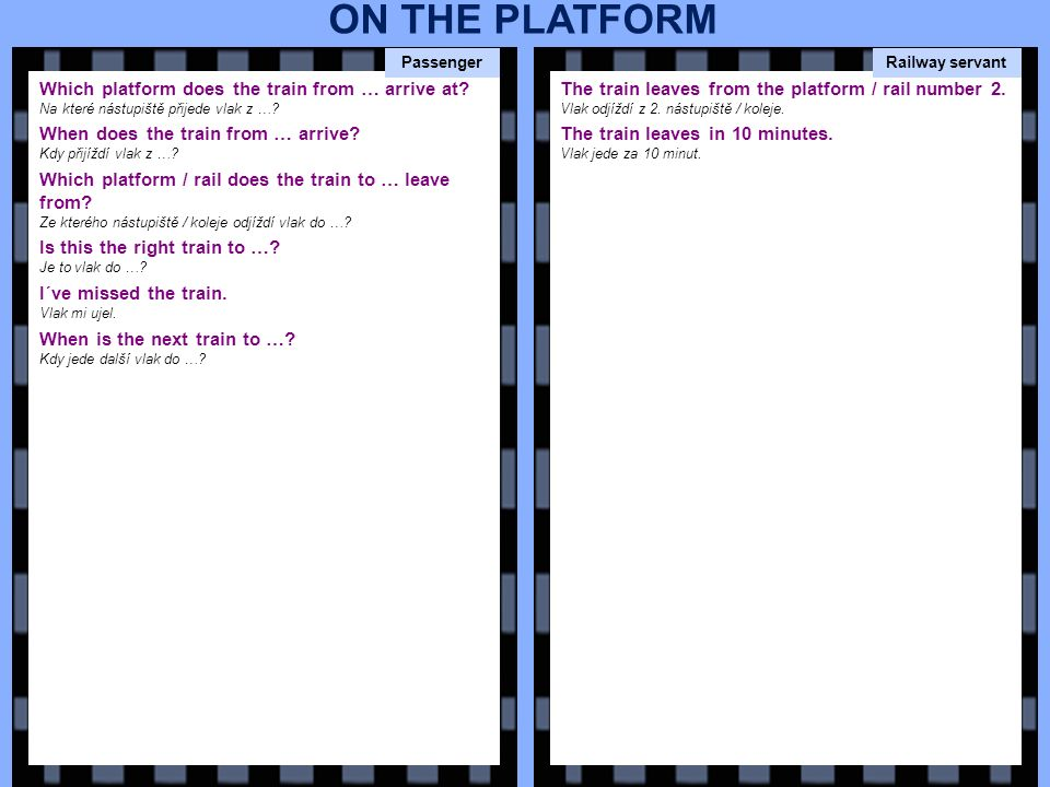 Which platform does the train from … arrive at? Na které nástupiště přijede vlak z …? When does the train from … arrive? Kdy přijíždí vlak z …? Which