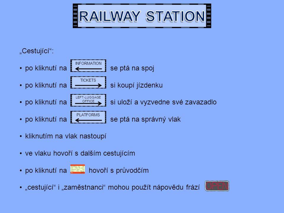 """""""Cestující : po kliknutí na se ptá na spoj po kliknutí na si koupí jízdenku po kliknutí na si uloží a vyzvedne své zavazadlo po kliknutí na se ptá na správný vlak kliknutím na vlak nastoupí ve vlaku hovoří s dalším cestujícím po kliknutí na hovoří s průvodčím """"cestující i """"zaměstnanci mohou použít nápovědu frází INFORMATION TICKETS LEFT-LUGGAGE OFFICE PLATFORMS"""