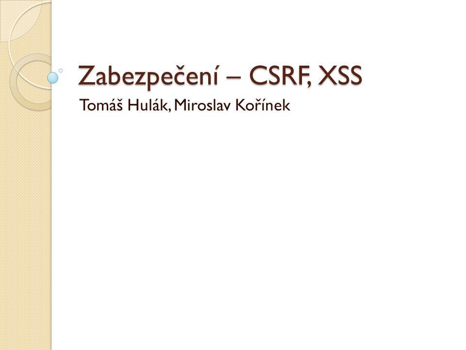 Zabezpečení – CSRF, XSS Tomáš Hulák, Miroslav Kořínek