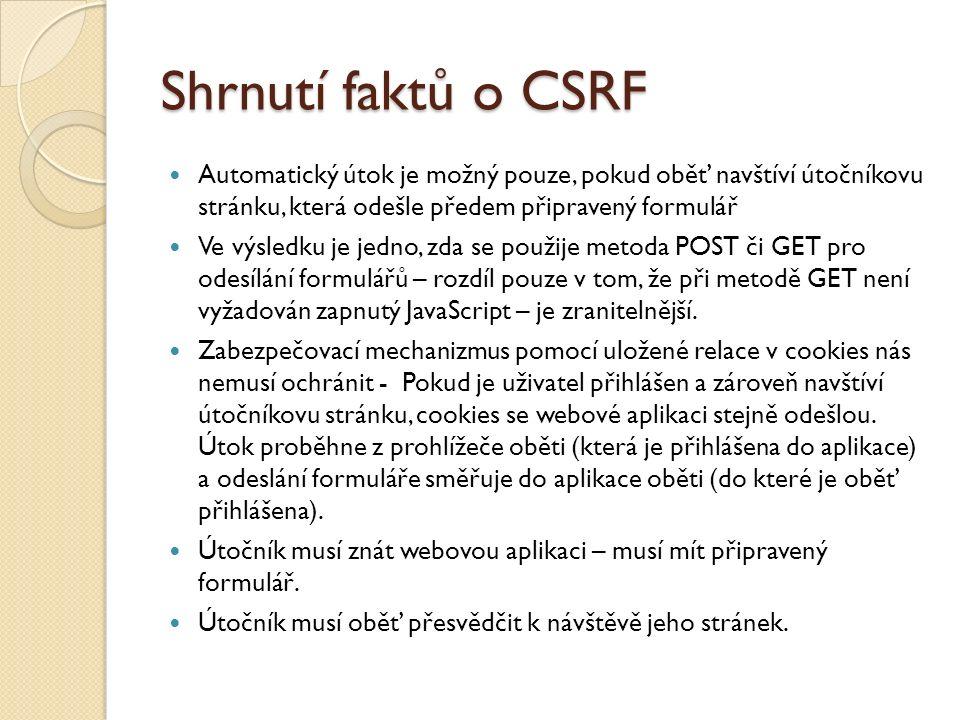 Shrnutí faktů o CSRF Automatický útok je možný pouze, pokud oběť navštíví útočníkovu stránku, která odešle předem připravený formulář Ve výsledku je jedno, zda se použije metoda POST či GET pro odesílání formulářů – rozdíl pouze v tom, že při metodě GET není vyžadován zapnutý JavaScript – je zranitelnější.