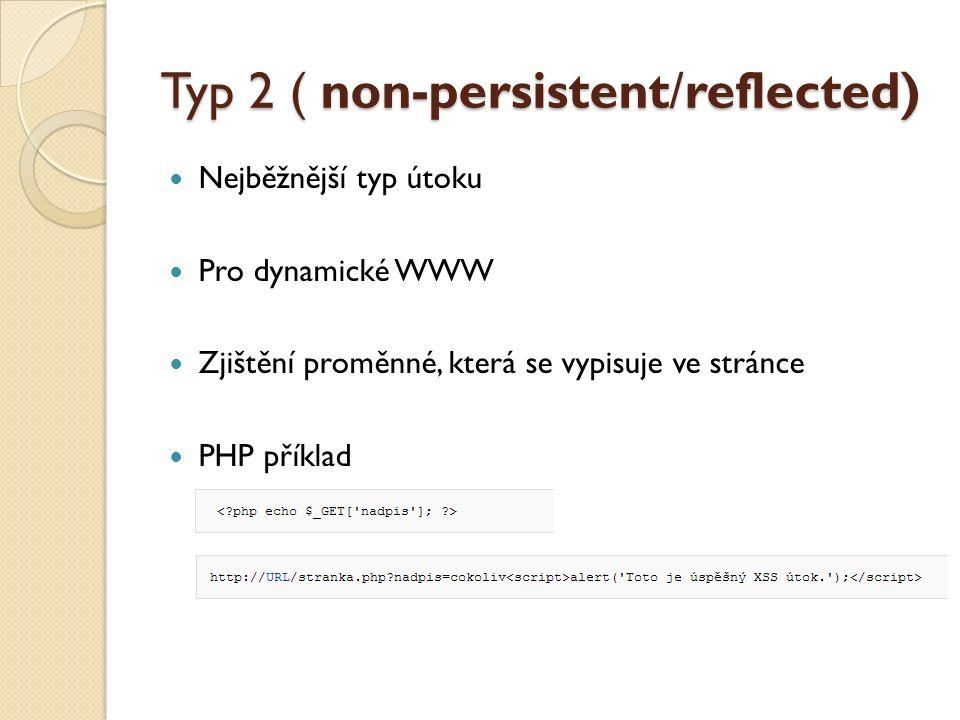Typ 2 ( non-persistent/reflected) Nejběžnější typ útoku Pro dynamické WWW Zjištění proměnné, která se vypisuje ve stránce PHP příklad