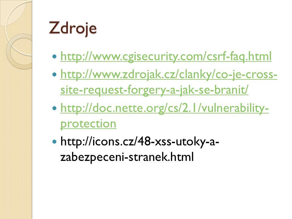 Zdroje http://www.cgisecurity.com/csrf-faq.html http://www.zdrojak.cz/clanky/co-je-cross- site-request-forgery-a-jak-se-branit/ http://www.zdrojak.cz/clanky/co-je-cross- site-request-forgery-a-jak-se-branit/ http://doc.nette.org/cs/2.1/vulnerability- protection http://doc.nette.org/cs/2.1/vulnerability- protection http://icons.cz/48-xss-utoky-a- zabezpeceni-stranek.html