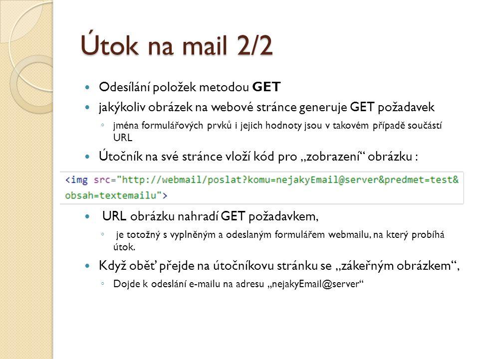 """Útok na mail 2/2 Odesílání položek metodou GET jakýkoliv obrázek na webové stránce generuje GET požadavek ◦ jména formulářových prvků i jejich hodnoty jsou v takovém případě součástí URL Útočník na své stránce vloží kód pro """"zobrazení obrázku : URL obrázku nahradí GET požadavkem, ◦ je totožný s vyplněným a odeslaným formulářem webmailu, na který probíhá útok."""