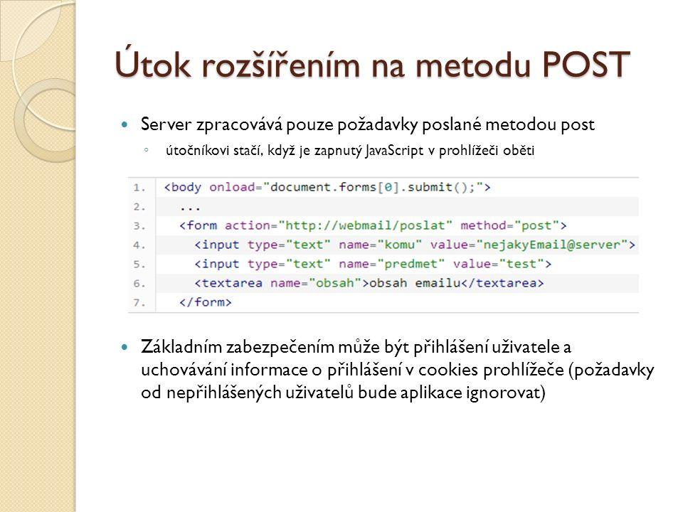 Útok rozšířením na metodu POST Server zpracovává pouze požadavky poslané metodou post ◦ útočníkovi stačí, když je zapnutý JavaScript v prohlížeči oběti Základním zabezpečením může být přihlášení uživatele a uchovávání informace o přihlášení v cookies prohlížeče (požadavky od nepřihlášených uživatelů bude aplikace ignorovat)