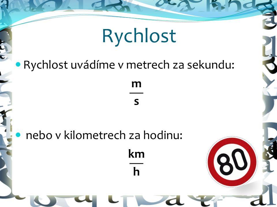 Rychlost Rychlost uvádíme v metrech za sekundu: m  s nebo v kilometrech za hodinu: km  h