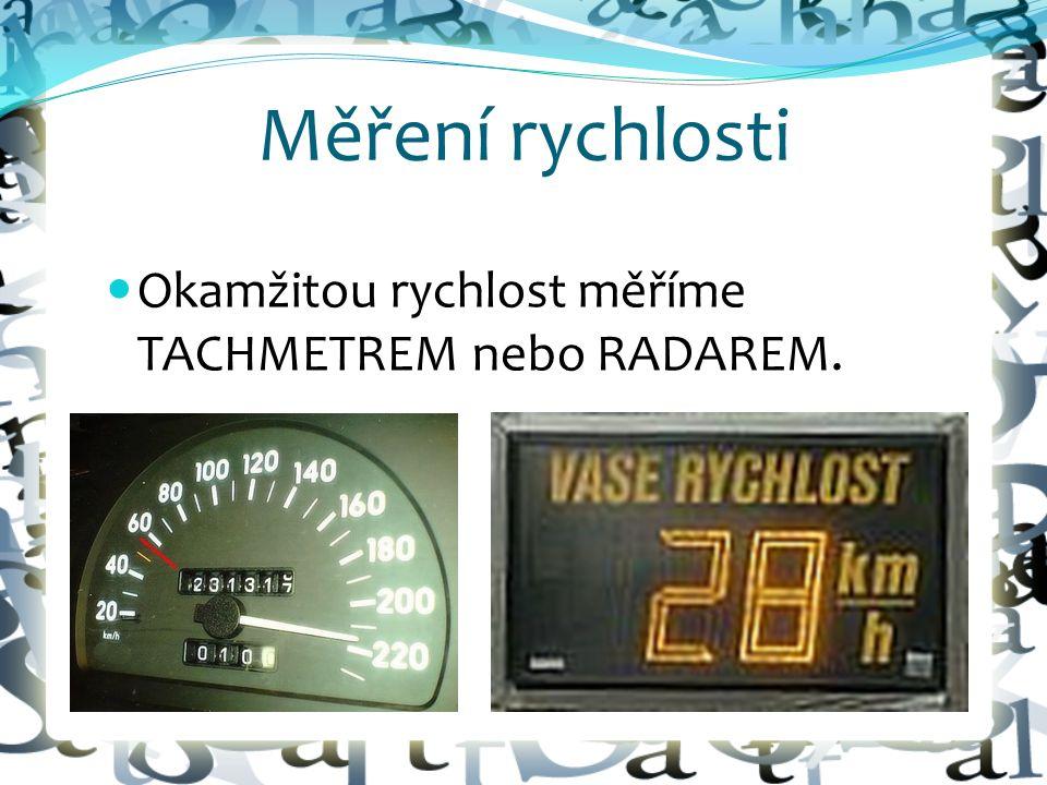 Měření rychlosti Okamžitou rychlost měříme TACHMETREM nebo RADAREM.