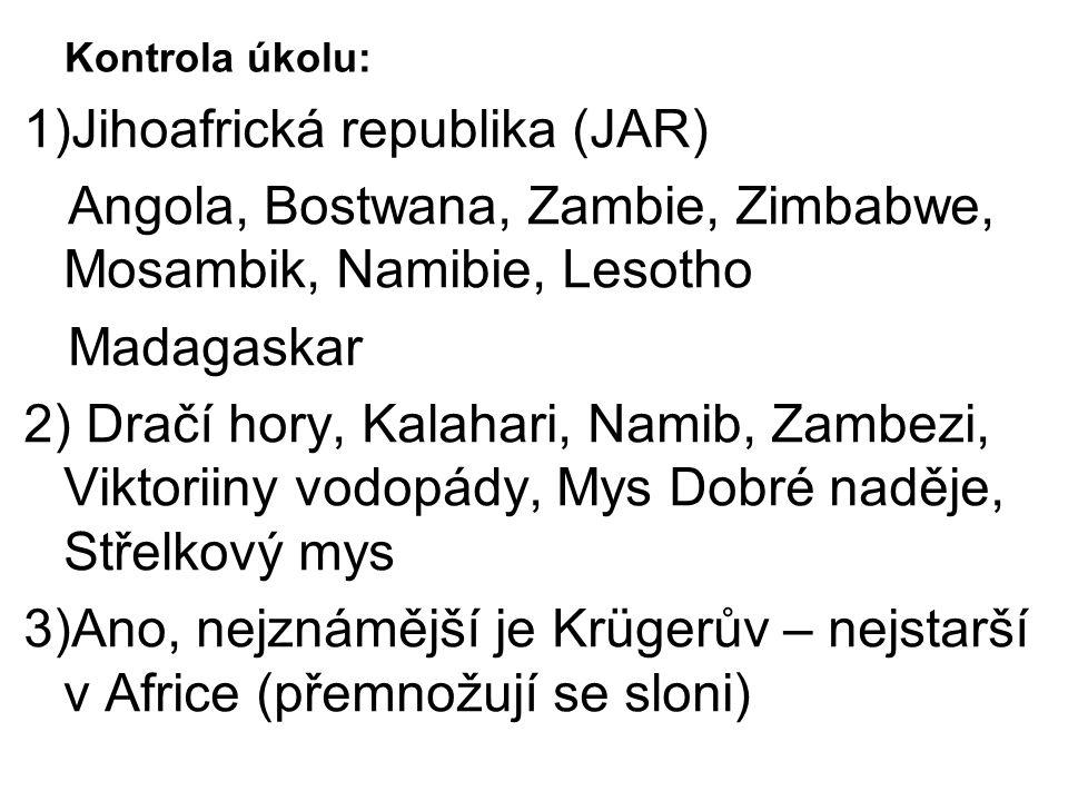 Kontrola úkolu: 1)Jihoafrická republika (JAR) Angola, Bostwana, Zambie, Zimbabwe, Mosambik, Namibie, Lesotho Madagaskar 2) Dračí hory, Kalahari, Namib