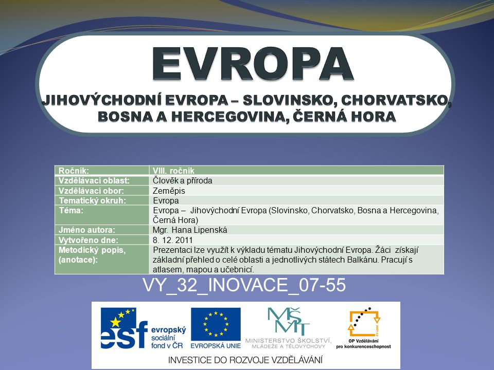 VY_32_INOVACE_07-55 Ročník:VIII. ročník Vzdělávací oblast:Člověk a příroda Vzdělávací obor:Zeměpis Tematický okruh:Evropa Téma:Evropa – Jihovýchodní E