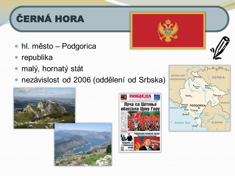 hl. město – Podgorica republika malý, hornatý stát nezávislost od 2006 (oddělení od Srbska)