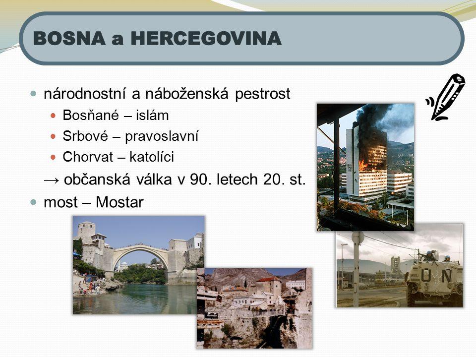 národnostní a náboženská pestrost Bosňané – islám Srbové – pravoslavní Chorvat – katolíci → občanská válka v 90. letech 20. st. most – Mostar