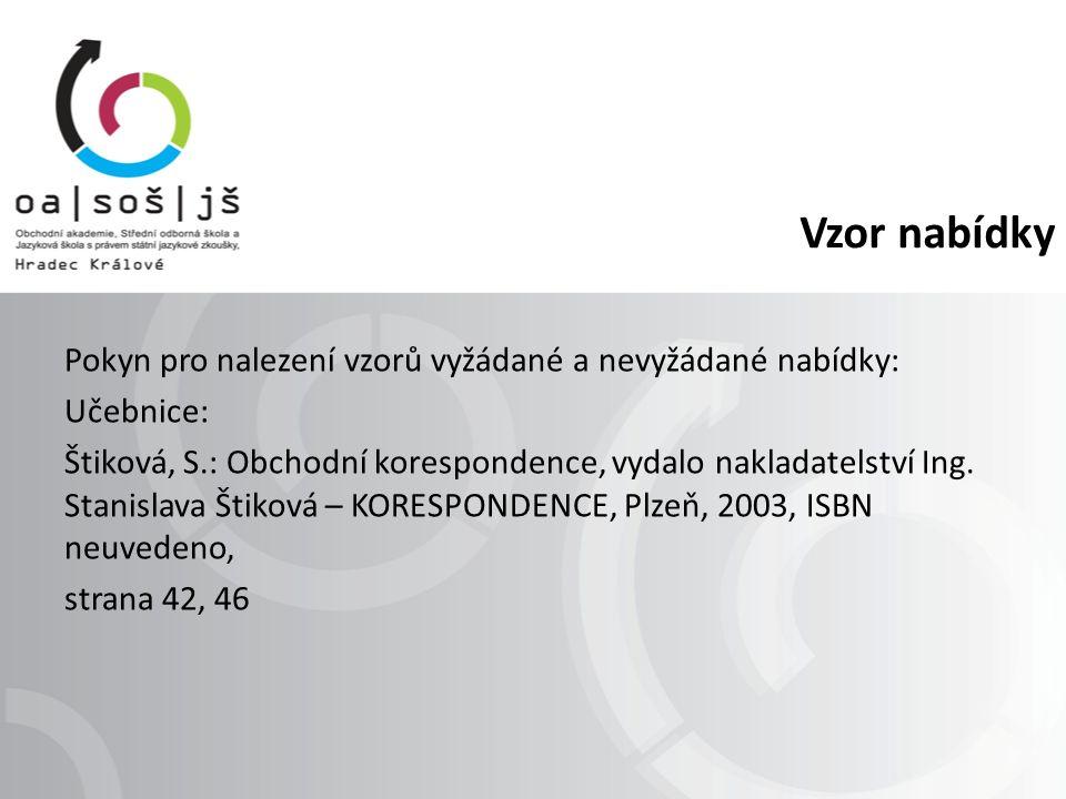 Vzor nabídky Pokyn pro nalezení vzorů vyžádané a nevyžádané nabídky: Učebnice: Štiková, S.: Obchodní korespondence, vydalo nakladatelství Ing.