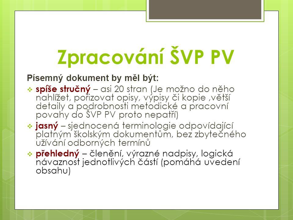 Zpracování ŠVP PV Písemný dokument by měl být:  spíše stručný – asi 20 stran (Je možno do něho nahlížet, pořizovat opisy, výpisy či kopie,větší detaily a podrobnosti metodické a pracovní povahy do ŠVP PV proto nepatří)  jasný – sjednocená terminologie odpovídající platným školským dokumentům, bez zbytečného užívání odborných termínů  přehledný – členění, výrazné nadpisy, logická návaznost jednotlivých částí (pomáhá uvedení obsahu)