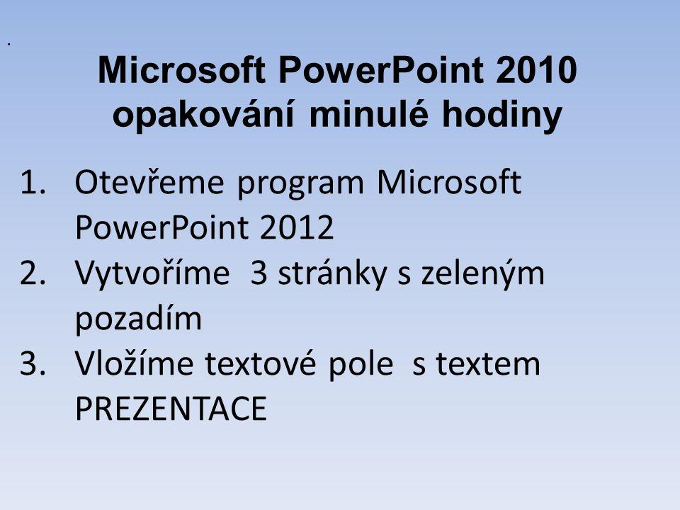 Microsoft PowerPoint 2010 opakování minulé hodiny. 1.Otevřeme program Microsoft PowerPoint 2012 2.Vytvoříme 3 stránky s zeleným pozadím 3.Vložíme text