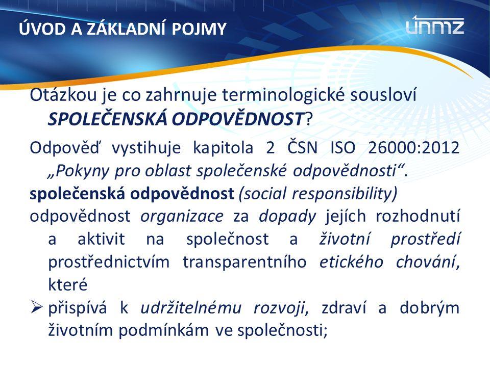 """ÚVOD A ZÁKLADNÍ POJMY Otázkou je co zahrnuje terminologické sousloví SPOLEČENSKÁ ODPOVĚDNOST? Odpověď vystihuje kapitola 2 ČSN ISO 26000:2012 """"Pokyny"""