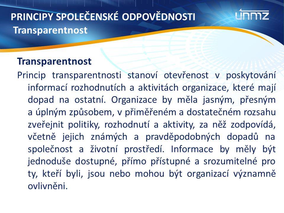 PRINCIPY SPOLEČENSKÉ ODPOVĚDNOSTI Transparentnost Transparentnost Princip transparentnosti stanoví otevřenost v poskytování informací rozhodnutích a aktivitách organizace, které mají dopad na ostatní.