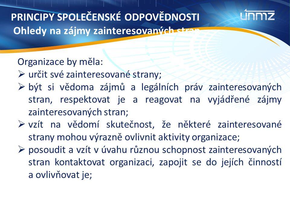PRINCIPY SPOLEČENSKÉ ODPOVĚDNOSTI Ohledy na zájmy zainteresovaných stran Organizace by měla:  určit své zainteresované strany;  být si vědoma zájmů