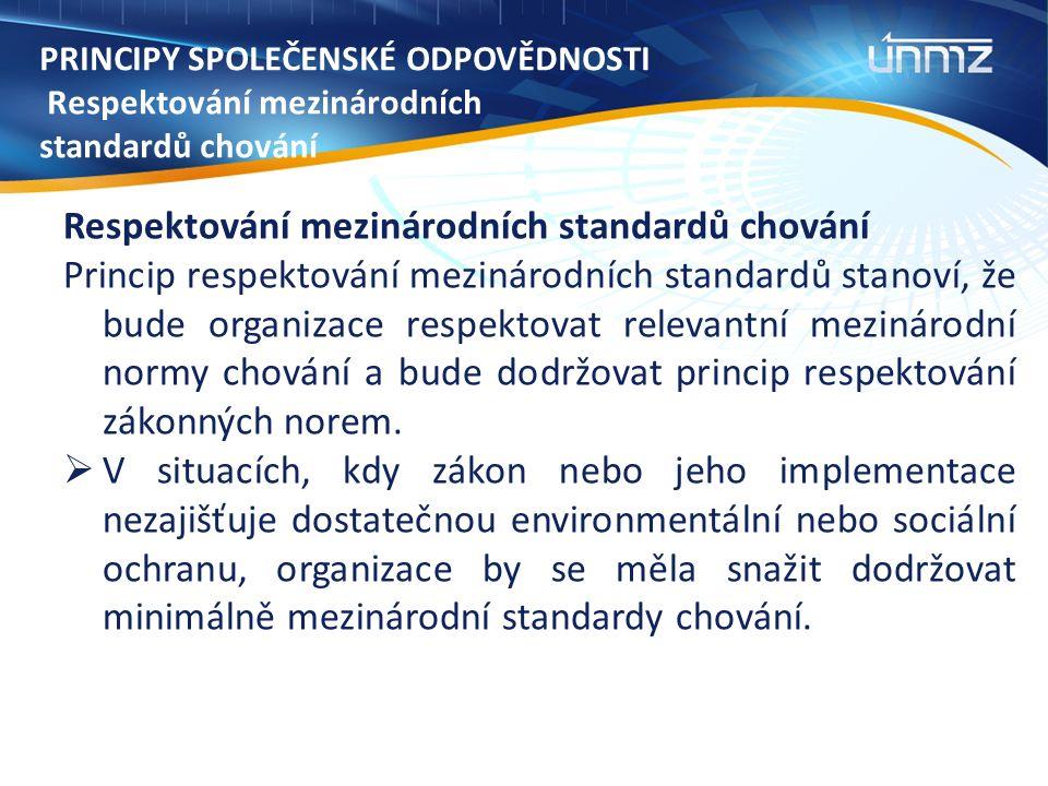 PRINCIPY SPOLEČENSKÉ ODPOVĚDNOSTI Respektování mezinárodních standardů chování Respektování mezinárodních standardů chování Princip respektování mezinárodních standardů stanoví, že bude organizace respektovat relevantní mezinárodní normy chování a bude dodržovat princip respektování zákonných norem.