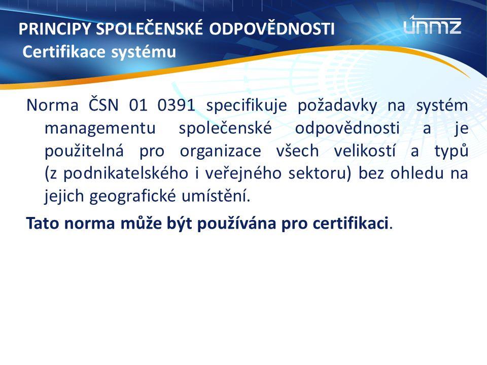 PRINCIPY SPOLEČENSKÉ ODPOVĚDNOSTI Certifikace systému Norma ČSN 01 0391 specifikuje požadavky na systém managementu společenské odpovědnosti a je použitelná pro organizace všech velikostí a typů (z podnikatelského i veřejného sektoru) bez ohledu na jejich geografické umístění.